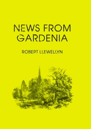 News From Gardenia by Robert Llewellyn