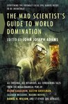 The Mad Scientist's Guide to World Domination by John Joseph Adams