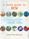 A Field Guide To Now: Notes on Mindfulness and Life In The Present Tense