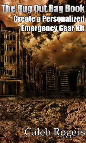 The Bug Out Bag Book - Create a Personalized Emergency Gear Kit by Caleb Rogers