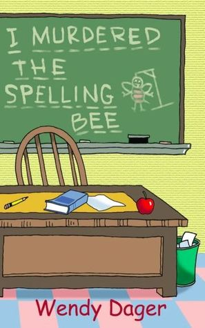 I Murdered the Spelling Bee by Wendy Dager