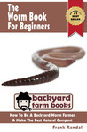 The Worm Book For Beginners: A Vermiculture Starter or How To Be A Backyard Worm Farmer And Make The Best Natural Compost From Worms (Backyard Farm Books)