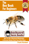 The Bee Book For Beginners: An Apiculture Starter or How To Be A Backyard Beekeeper And Harvest Honey From Your Own Bee Hives (Backyard Farm Books)