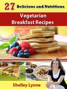 27 Delicious and Nutritious Vegetarian Breakfast Recipes (The Ultimate Guide to Vegetarian Cooking)