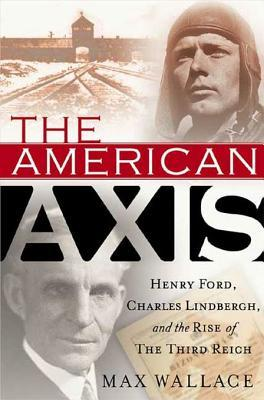 The American Axis: Henry Ford, Charles Lindbergh, and the Rise of the Third Reich