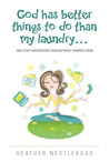 God Has Better Things to do Than My Laundry by Heather Nestleroad