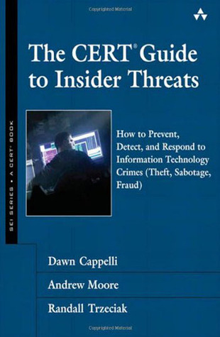 The CERT Guide to Insider Threats: How to Prevent, Detect, and Respond to Information Technology Crimes (theft, Sabotage, Fraud) (SEI Series in Software Engineering)