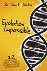 Evolution Impossible : 12 Reasons Why Evolution Cannot Explain Life on Earth