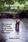 The Way of the River My Journey of Fishing, Forgiveness and Spiritual Recovery