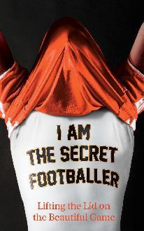 I Am The Secret Footballer by The Secret Footballer