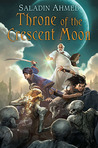 Throne of the Crescent Moon (The Crescent Moon Kingdoms, #1) by Saladin Ahmed