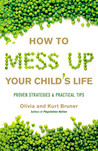 How to Mess Up Your Child's Life: Tips to Identify and Avoid the Worst Mistakes Well-Meaning Parents Make