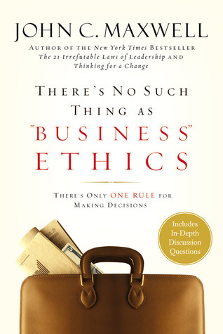 "There's No Such Thing as ""Business"" Ethics by John C. Maxwell"