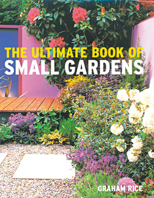 Ultimate Book of Small Gardens by Graham Rice