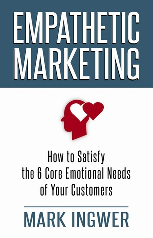 Empathetic Marketing: How to Satisfy the 6 Core Emotional Needs of Your Customers