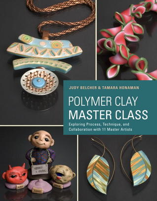 Polymer Clay Master Class: 11 Master Artists, 16 Projects, Incredible Inspiration