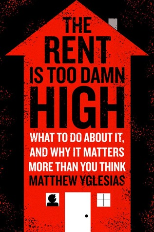 The Rent Is Too Damn High by Matthew Yglesias