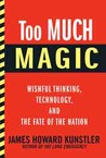 Too Much Magic: Wishful Thinking, Technology, and the Fate of the Nation