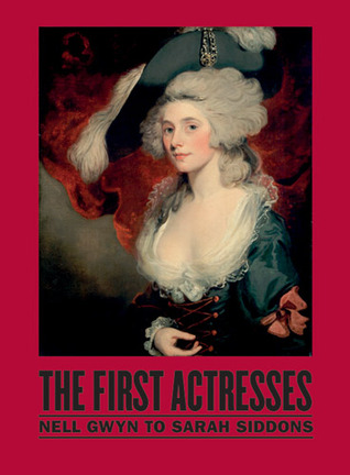 The First Actresses: From Nell Gwyn to Sarah Siddons