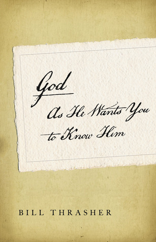 God as He Wants You to Know Him by Bill D. Thrasher