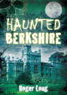 Haunted Berkshire by Roger Long