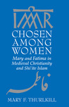 Chosen among Women: Mary and Fatima in Medieval Christianity and Shi'ite Islam