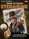 How to Draw Steampunk: Discover the secrets to drawing, painting, and illustrating the curious world of science fiction in the Victorian Age