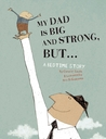 My Dad Is Big And Strong, BUT...: A Bedtime Story