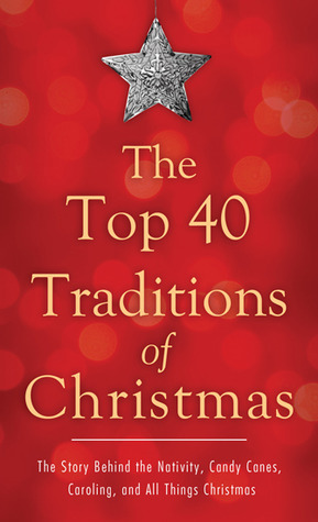 The Top 40 Traditions of Christmas: The Story Behind the Nativity, Candy Canes, Caroling, and All Things Christmas