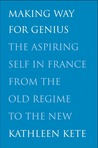 Making Way for Genius: The Aspiring Self in France from the Old Regime to the New