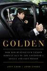 Golden: How Rod Blagojevich Talked Himself out of the Governor's Office and into Prison