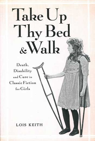 Take Up Thy Bed And Walk: Death, Disability And Cure In Classic Fiction For Girls (Children's Literature and Culture)