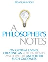 A Philosopher's Notes   On Optimal Living, Creating An Authentically Awesome Life And Other Such Goodness