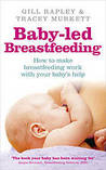 Baby-Led Breastfeeding: How to Make Breastfeeding Work - With Your Baby's Help
