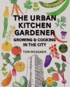 Urban Kitchen Garden: Grow and Cook Your Own Food in the City