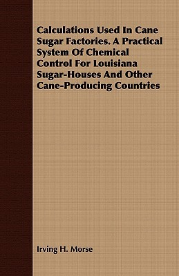 Calculations Used in Cane Sugar Factories. a Practical System of Chemical Control for Louisiana Sugar-Houses and Other Cane-Producing Countries