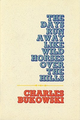The Days Run Away Like Wild Horses Over the Hills by Charles Bukowski