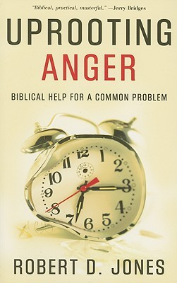 Uprooting Anger, Biblical Help for a Common Problem by Robert D. Jones
