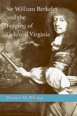 Sir William Berkeley and the Forging of Colonial Virginia by Warren M. Billings