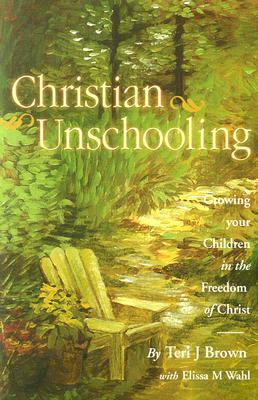 Christian Unschooling : Growing Your Children in the Freedom of Christ