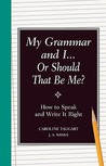 My Grammar and I... Or Should That Be Me?: How to Speak and Write It Right