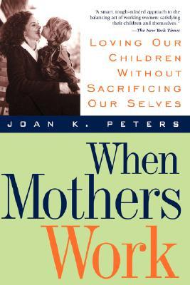 When Mothers Work: Loving Our Children Without Sacrificing Our Selves