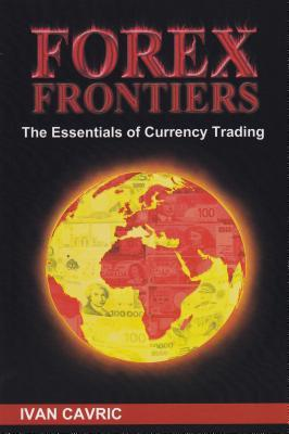 "Forex Frontiers ""The Essentials of Currency Trading"" by Ivan Cavric"