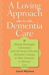 A Loving Approach to Dementia Care: Making Meaningful Connections with the Person Who Has Alzheimer's Disease or Other Dementia or Memory Loss