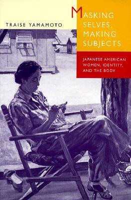 Masking Selves, Making Subjects: Japanese American Women, Identity, and the Body