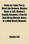 Plays by Tyler Perry: Meet the Browns, Madea Goes to Jail, Madea's Family Reunion, I Can Do Bad All by Myself, Diary of a Mad Black Woman