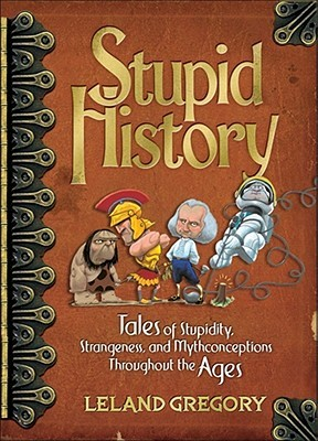 Stupid History by Leland Gregory