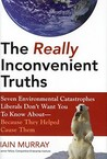 The Really Inconvenient Truths: Seven Environmental Catastrophes Liberals Don't Want You to Know About- Because They Helped Cause Them
