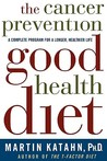 The Cancer Prevention Good Health Diet: A Complete Program for a Longer, Healthier Life