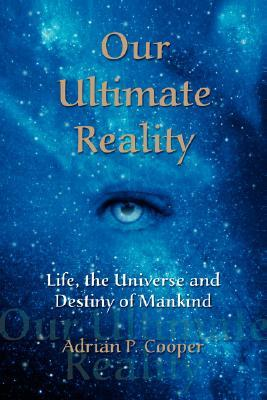 Our Ultimate Reality, Life, the Universe and Destiny of Mankind by Adrian P. Cooper